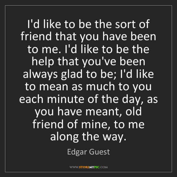 Edgar Guest: I'd like to be the sort of friend that you have been...