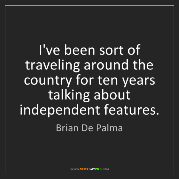 Brian De Palma: I've been sort of traveling around the country for ten...