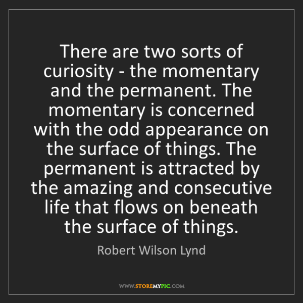 Robert Wilson Lynd: There are two sorts of curiosity - the momentary and...