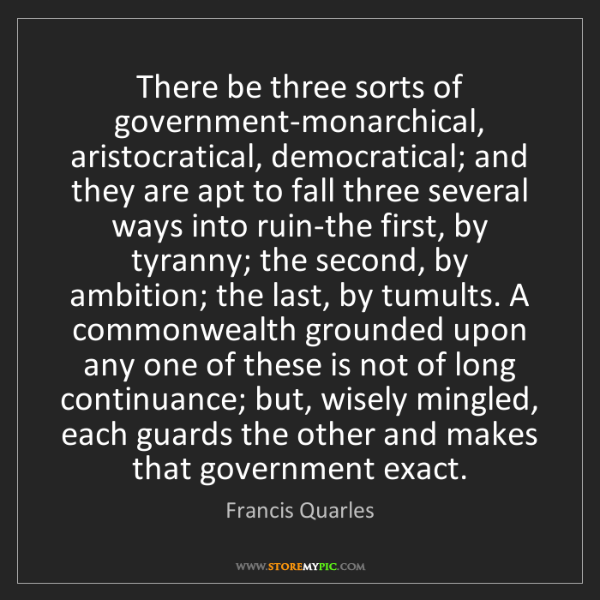Francis Quarles: There be three sorts of government-monarchical, aristocratical,...