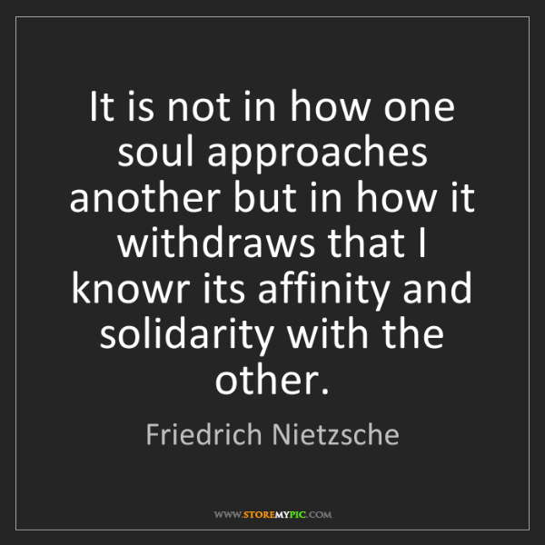Friedrich Nietzsche: It is not in how one soul approaches another but in how...