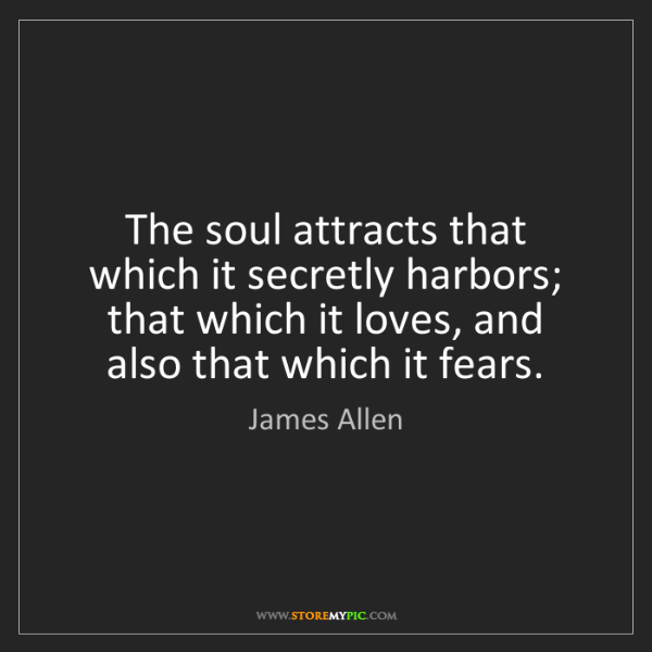 James Allen: The soul attracts that which it secretly harbors; that...