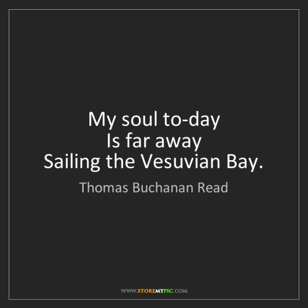 Thomas Buchanan Read: My soul to-day   Is far away   Sailing the Vesuvian Bay.