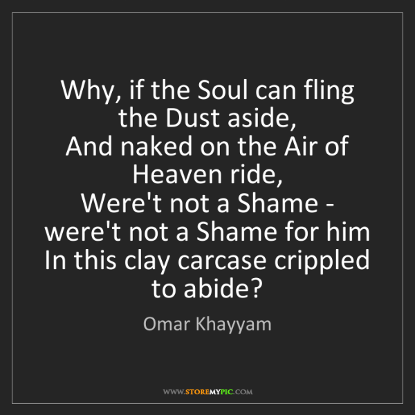 Omar Khayyam: Why, if the Soul can fling the Dust aside,   And naked...