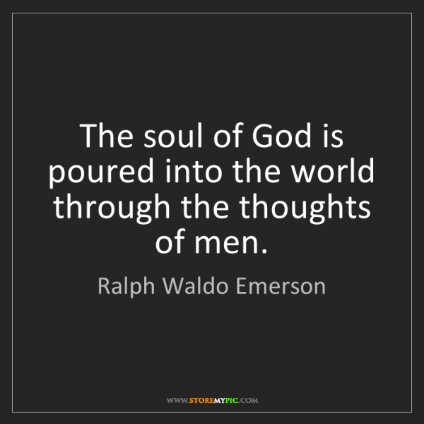 Ralph Waldo Emerson: The soul of God is poured into the world through the...