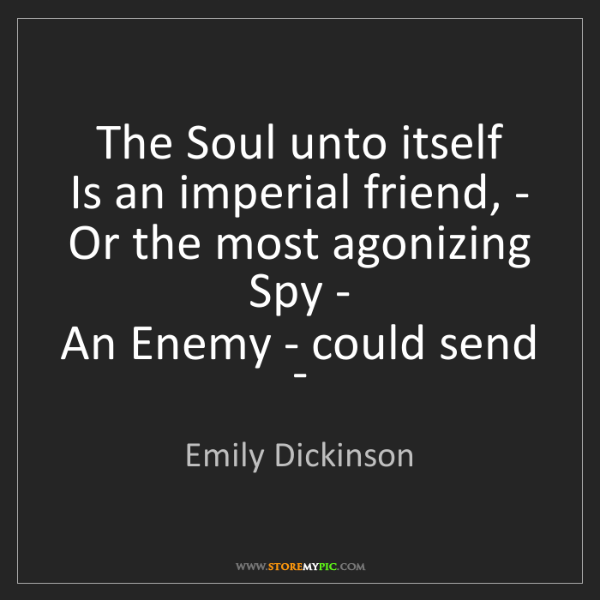 Emily Dickinson: The Soul unto itself  Is an imperial friend, -  Or the...