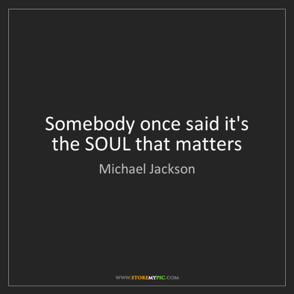 Michael Jackson: Somebody once said it's the SOUL that matters