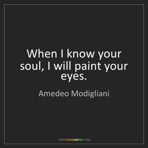 Amedeo Modigliani: When I know your soul, I will paint your eyes.