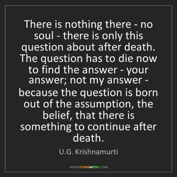 U.G. Krishnamurti: There is nothing there - no soul - there is only this...