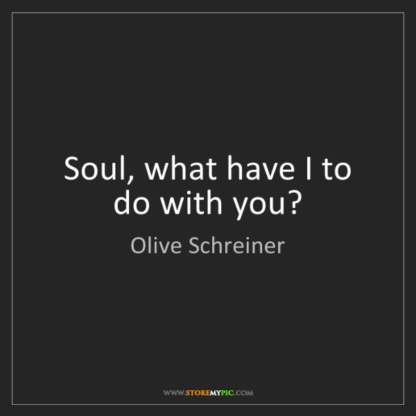 Olive Schreiner: Soul, what have I to do with you?