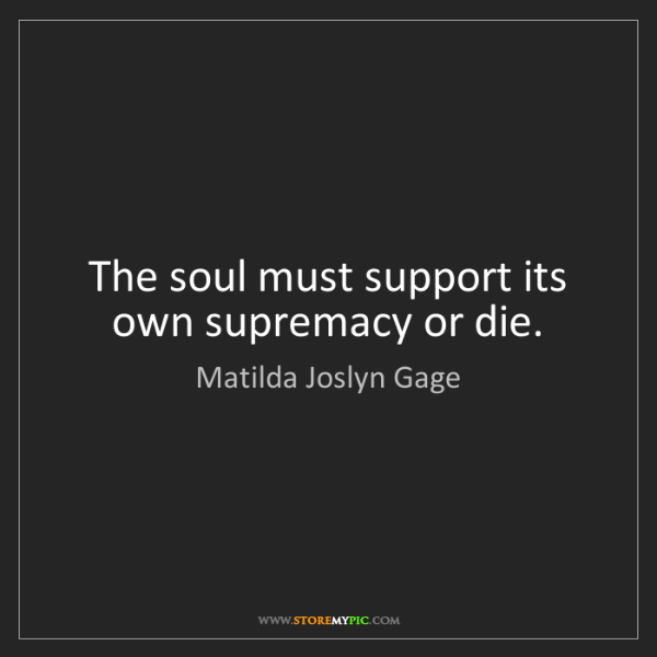Matilda Joslyn Gage: The soul must support its own supremacy or die.
