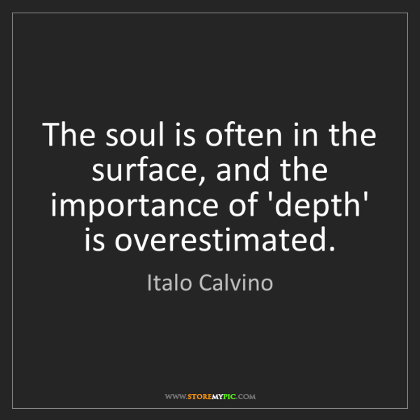 Italo Calvino: The soul is often in the surface, and the importance...