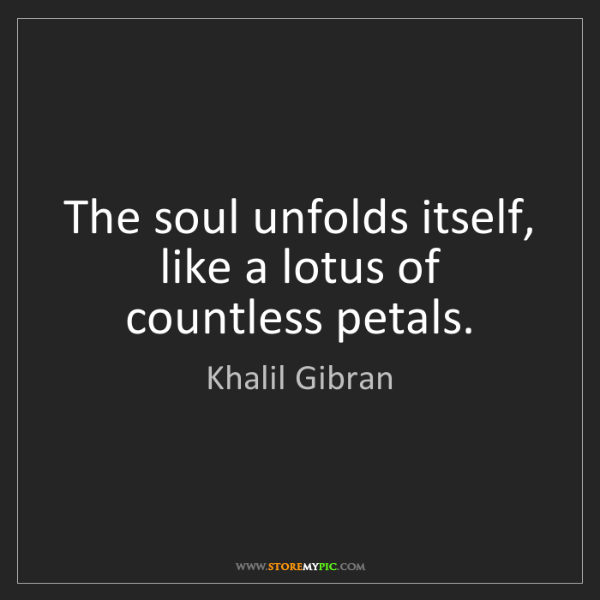 Khalil Gibran: The soul unfolds itself, like a lotus of countless petals.
