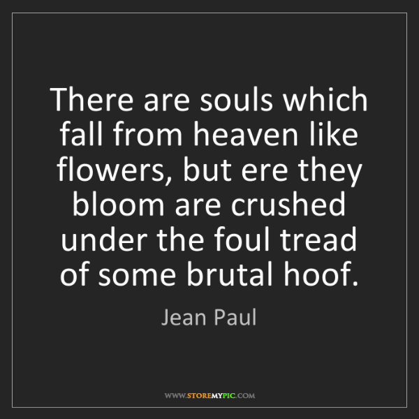 Jean Paul: There are souls which fall from heaven like flowers,...