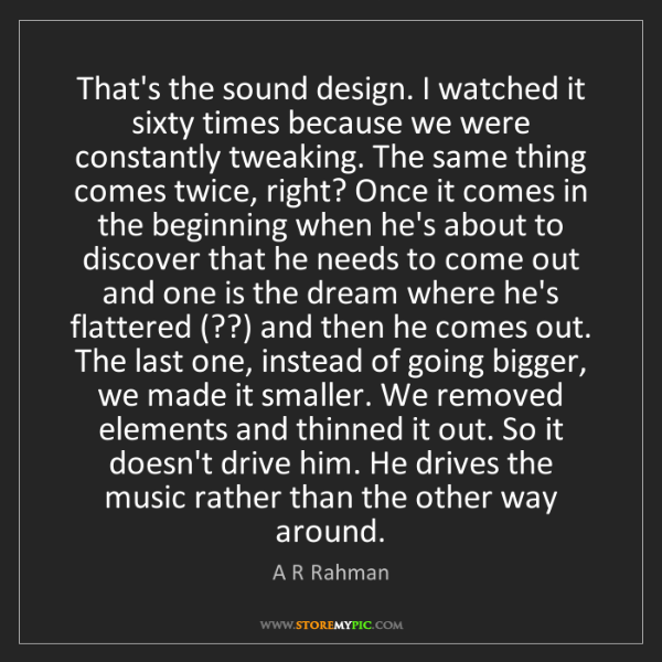 A R Rahman: That's the sound design. I watched it sixty times because...