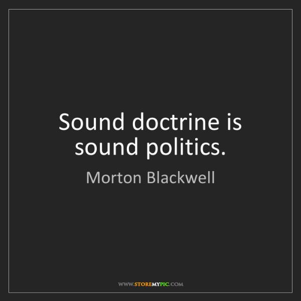 Morton Blackwell: Sound doctrine is sound politics.