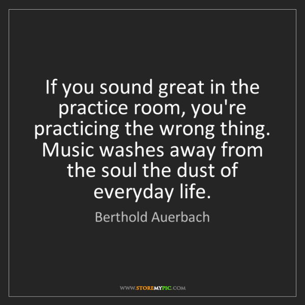 Berthold Auerbach: If you sound great in the practice room, you're practicing...