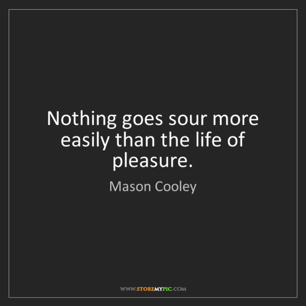 Mason Cooley: Nothing goes sour more easily than the life of pleasure.