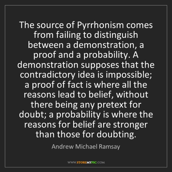 Andrew Michael Ramsay: The source of Pyrrhonism comes from failing to distinguish...