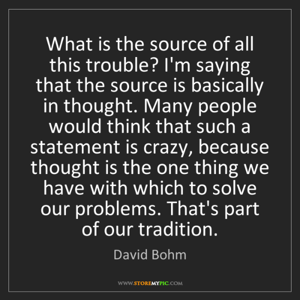 David Bohm: What is the source of all this trouble? I'm saying that...