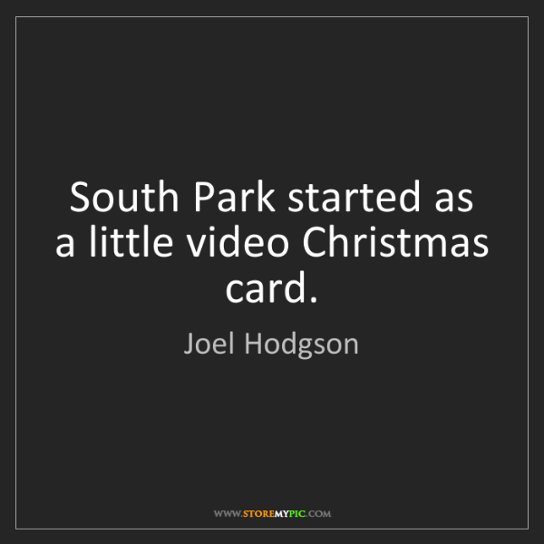 Joel Hodgson: South Park started as a little video Christmas card.