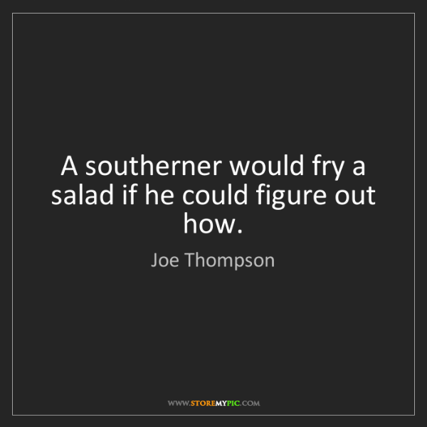 Joe Thompson: A southerner would fry a salad if he could figure out...