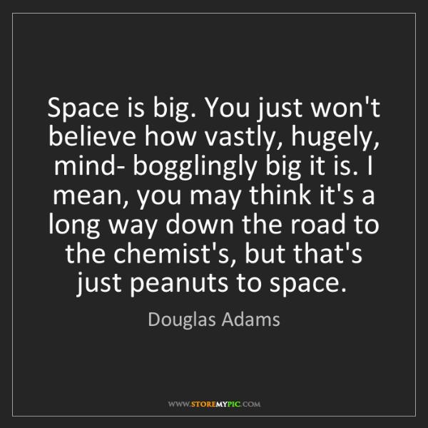 Douglas Adams: Space is big. You just won't believe how vastly, hugely,...