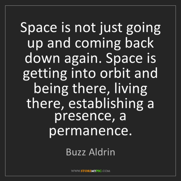 Buzz Aldrin: Space is not just going up and coming back down again....