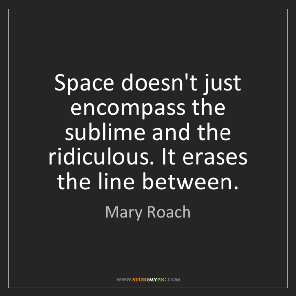 Mary Roach: Space doesn't just encompass the sublime and the ridiculous....
