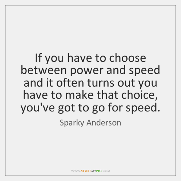 If you have to choose between power and speed and it often ...