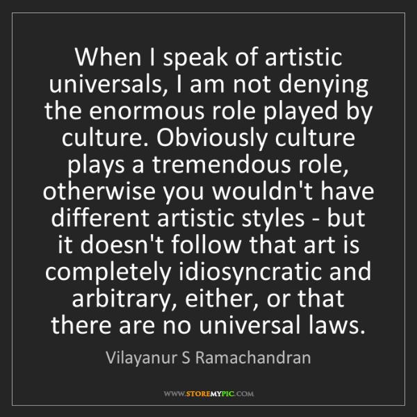 Vilayanur S Ramachandran: When I speak of artistic universals, I am not denying...