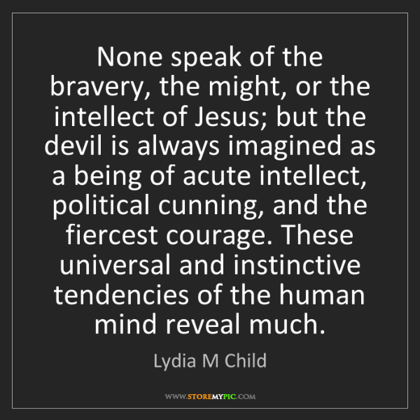 Lydia M Child: None speak of the bravery, the might, or the intellect...