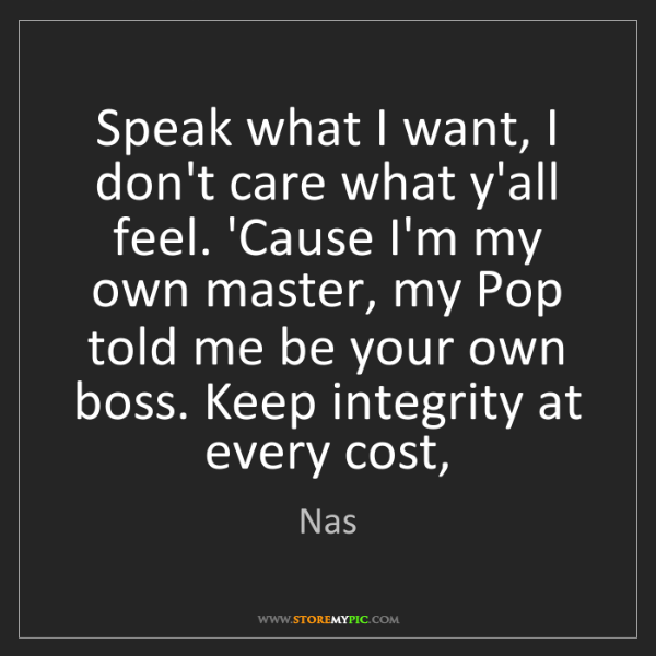 Nas: Speak what I want, I don't care what y'all feel. 'Cause...