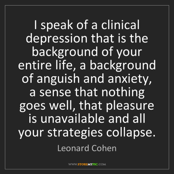 Leonard Cohen: I speak of a clinical depression that is the background...