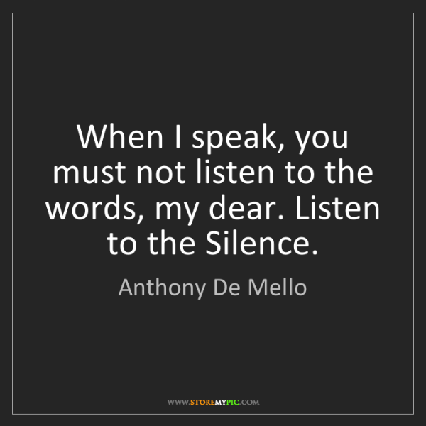 Anthony De Mello: When I speak, you must not listen to the words, my dear....