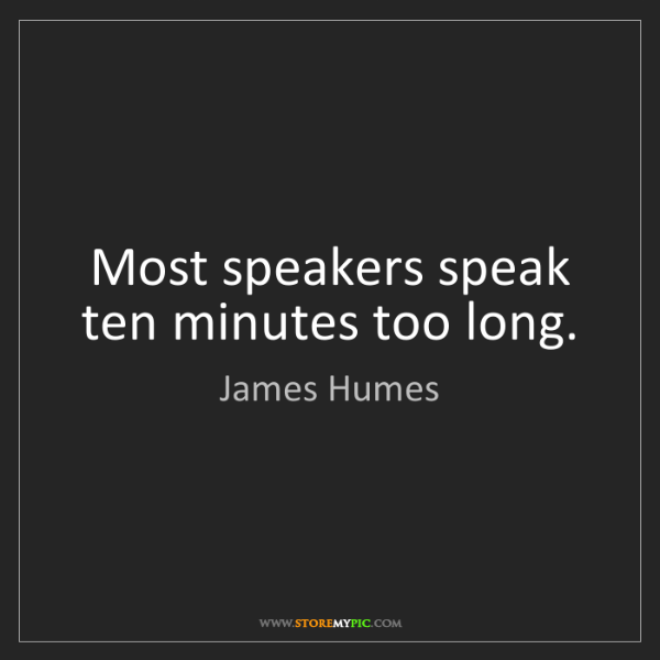 James Humes: Most speakers speak ten minutes too long.