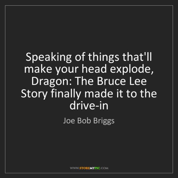 Joe Bob Briggs: Speaking of things that'll make your head explode, Dragon:...