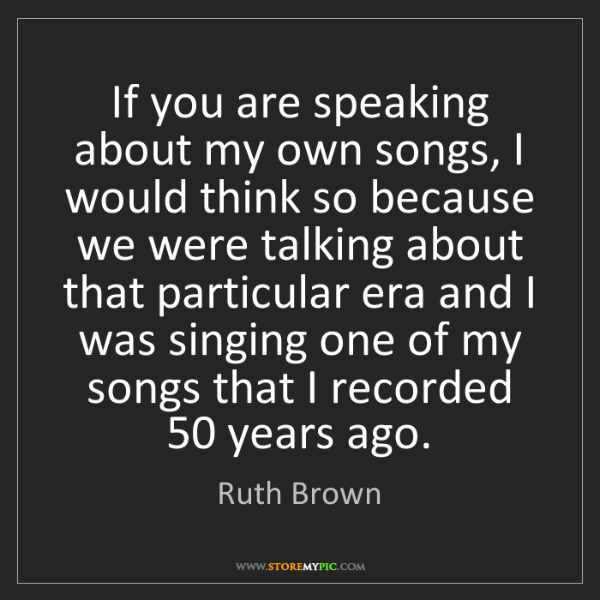 Ruth Brown: If you are speaking about my own songs, I would think...