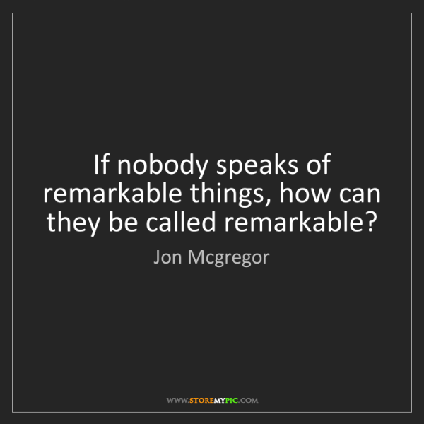 Jon Mcgregor: If nobody speaks of remarkable things, how can they be...