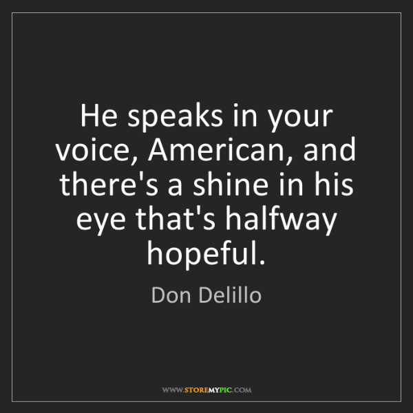 Don Delillo: He speaks in your voice, American, and there's a shine...