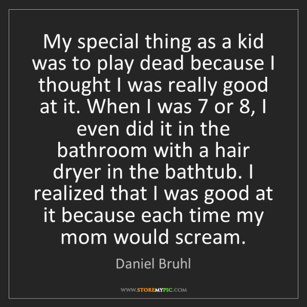 Daniel Bruhl: My special thing as a kid was to play dead because I...