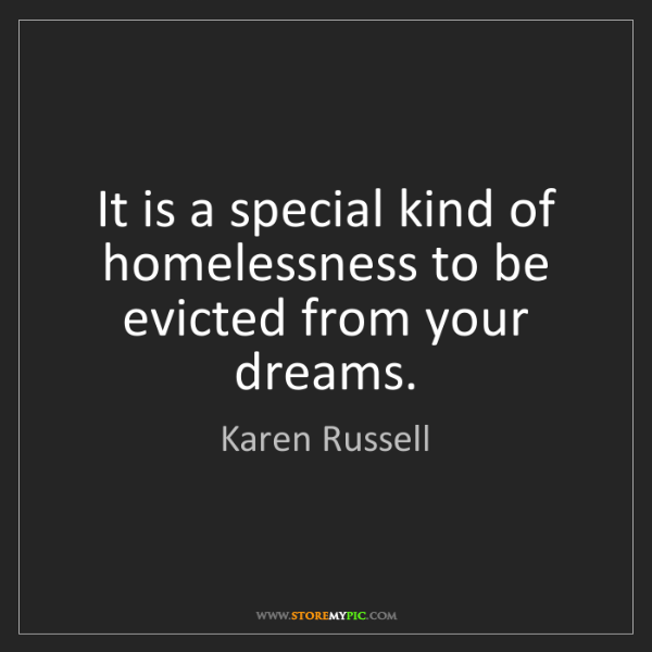 Karen Russell: It is a special kind of homelessness to be evicted from...