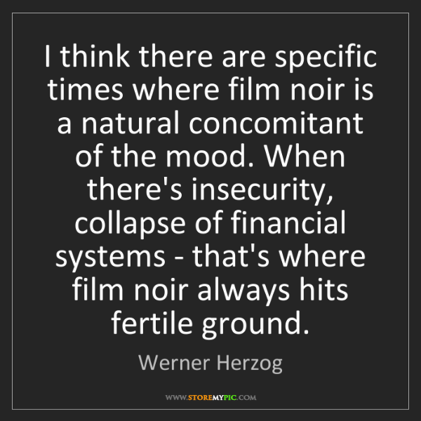 Werner Herzog: I think there are specific times where film noir is a...
