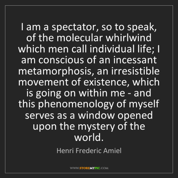 Henri Frederic Amiel: I am a spectator, so to speak, of the molecular whirlwind...