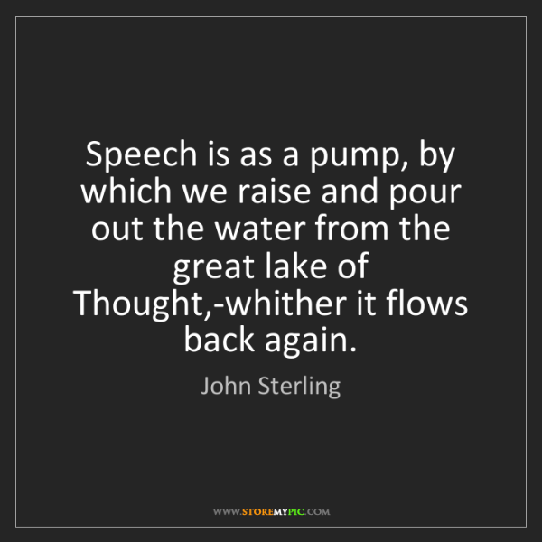 John Sterling: Speech is as a pump, by which we raise and pour out the...
