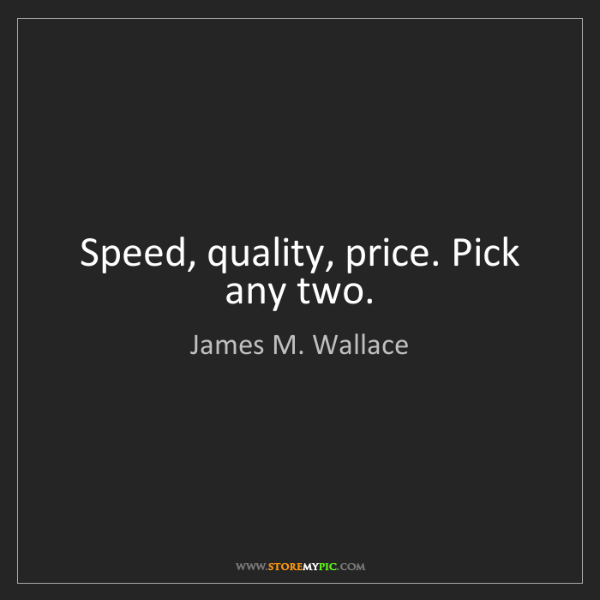 James M. Wallace: Speed, quality, price. Pick any two.