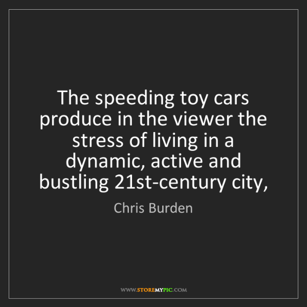 Chris Burden: The speeding toy cars produce in the viewer the stress...
