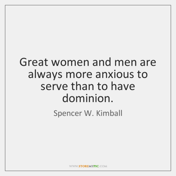 Great women and men are always more anxious to serve than to ...