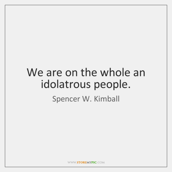 We are on the whole an idolatrous people.