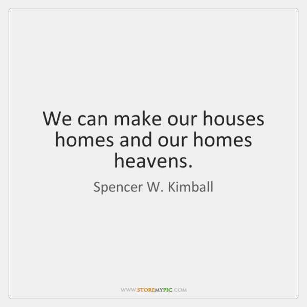We can make our houses homes and our homes heavens.